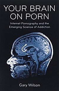 Your Brain on Porn : Internet Pornography and the Emerging Science of Addiction (Paperback)