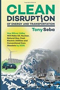 Clean Disruption of Energy and Transportation: How Silicon Valley Will Make Oil, Nuclear, Natural Gas, Coal, Electric Utilities and Conventional Cars (Paperback)