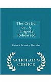 The Critic: Or, a Tragedy Rehearsed - Scholars Choice Edition (Paperback)