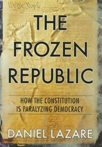 The frozen republic : how the Constitution is paralyzing democracy 1st ed