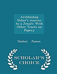 Archbishop Ushers Answer to a Jesuit: With Other Tracts on Popery - Scholars Choice Edition (Paperback)