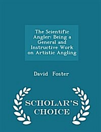 The Scientific Angler: Being a General and Instructive Work on Artistic Angling - Scholars Choice Edition (Paperback)