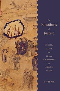 The emotions of justice : gender, status, and legal performance in Chosŏn Korea