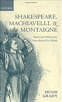 Shakespeare, Machiavelli, and Montaigne : Power and Subjectivity from Richard II to Hamlet (Hardcover)