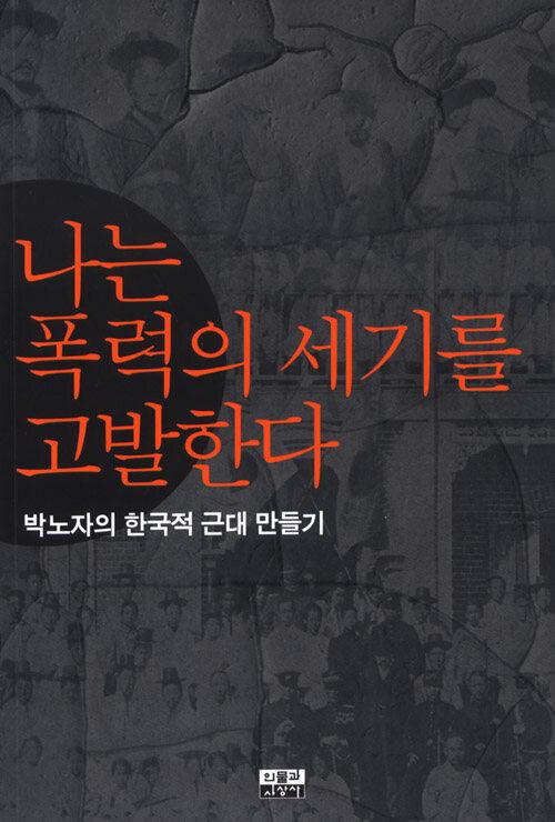 나는 폭력의 세기를 고발한다 : 박노자의 한국적 근대 만들기