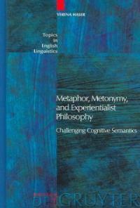 Metaphor, metonymy, and experientialist philosophy : challenging cognitive semantics