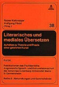 Literarisches und mediales Übersetzen : Aufsätze zu Theorie und Praxis einer gelehrten Kunst