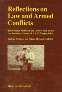 Reflections on law and armed conflicts : the selected works on the laws of war by the late professor colonel G.I.A.D. Draper, OBE