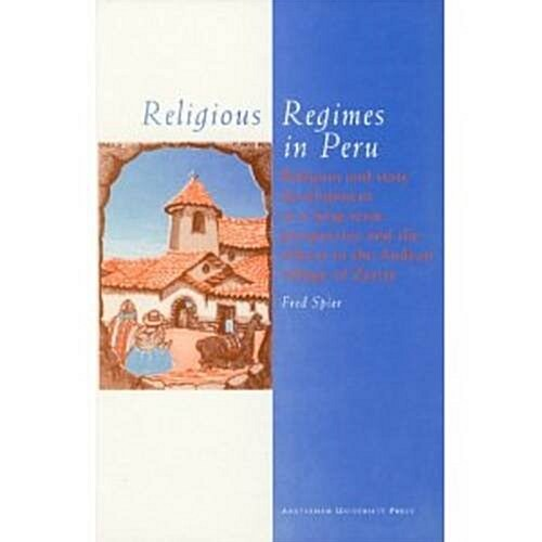 Religious Regimes in Peru: Religion and State Development in a Long-Term Perspective and the Effects in the Andean Village of Zurite (Paperback)