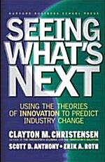 Seeing Whats Next: Using the Theories of Innovation to Predict Industry Change (Hardcover)