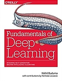Fundamentals of Deep Learning: Designing Next-Generation Machine Intelligence Algorithms (Paperback)