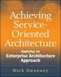Achieving service-oriented architecture : applying an enterprise architecture approach
