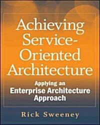 Achieving Service-Oriented Architecture : Applying an Enterprise Architecture Approach (Hardcover)