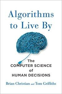 Algorithms to live by : the computer science of human decisions First U.S. Edition