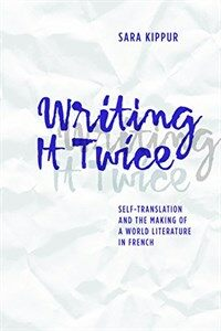 Writing it twice : self-translation and the making of a world literature in French