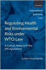 Regulating Health and Environmental Risks Under WTO Law : A Critical Analysis of the SPS Agreement (Hardcover)