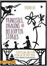 Princesses, Dragons and Helicopter Stories : Storytelling and Story Acting in the Early Years (Paperback)