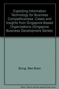 Exploiting information technology for business competitiveness : cases and insights from Singapore-based organizations