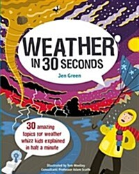 Weather in 30 Seconds : 30 Amazing Topics for Weather Whizz Kids Explained in Half a Minute (Paperback)