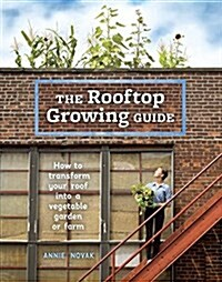 The Rooftop Growing Guide: How to Transform Your Roof Into a Vegetable Garden or Farm (Paperback)