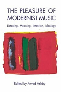 The Pleasure of Modernist Music: Listening, Meaning, Intention, Ideology (Hardcover)