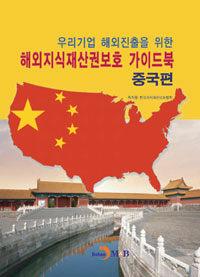 (우리기업 해외진출을 위한) 해외지식재산권보호 가이드북. [1], 중국편