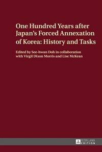 One hundred years after Japan's forced annexation of Korea : history and tasks Peter Lang edition