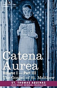 Catena Aurea: Commentary on the Four Gospels, Collected Out of the Works of the Fathers, Volume I Part 3 Gospel of St. Matthew (Paperback)