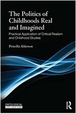 The Politics of Childhoods Real and Imagined : Practical Application of Critical Realism and Childhood Studies (Paperback)