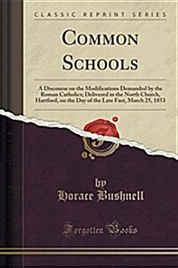 Common Schools: A Discourse on the Modifications Demanded by the Roman Catholics; Delivered in the North Church, Hartford, on the Day (Paperback)