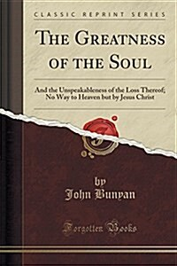 The Greatness of the Soul: And the Unspeakableness of the Loss Thereof; No Way to Heaven But by Jesus Christ (Classic Reprint) (Paperback)
