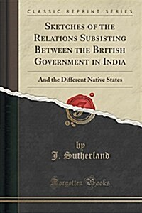 Sketches of the Relations Subsisting Between the British Government in India: And the Different Native States (Classic Reprint) (Paperback)