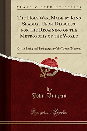 The Holy War, Made by King Shaddai Upon Diabolus, for the Regaining of the Metropolis of the World: Or, the Losing and Taking Again of the Town of Man (Paperback)