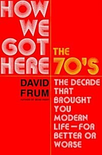How We Got Here: The 1970s: The Decade That Brought You Modern Life (for Better Or Worse) (Hardcover, 1st)
