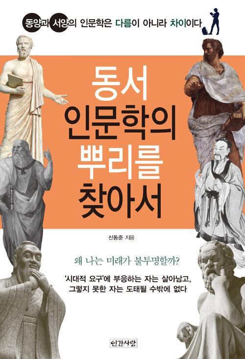 동서 인문학의 뿌리를 찾아서 : 동양과 서양의 인문학은 다름이 아니라 차이이다