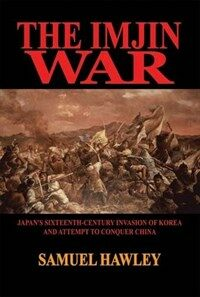 The Imjin War : Japan's sixteenth-century invasion of Korea and attempt to conquer China 1st ed