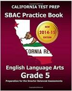 CALIFORNIA TEST PREP SBAC Practice Book English Language Arts Grade 5: Preparation for the Smarter Balanced ELA/Literacy Assessments