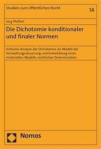 Die Dichotomie konditionaler und finaler Normen : kritische Analyse der Dichotomie als Modell der Verwaltungssteuerung und Entwicklung eines materiellen Modells rechtlicher Determination