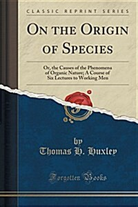On the Origin of Species: Or, the Causes of the Phenomena of Organic Nature; A Course of Six Lectures to Working Men (Classic Reprint) (Paperback)