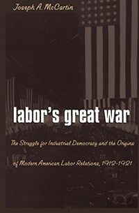 Labor's great war : the struggle for industrial democracy and the origins of modern American labor relations, 1912-1921