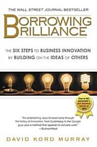 Borrowing Brilliance: The Six Steps to Business Innovation by Building on the Ideas of Others (Paperback)