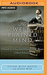 The Well-Trained Mind: A Guide to Classical Education at Home (MP3 CD)
