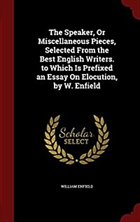 The Speaker, or Miscellaneous Pieces, Selected from the Best English Writers. to Which Is Prefixed an Essay on Elocution, by W. Enfield (Hardcover)