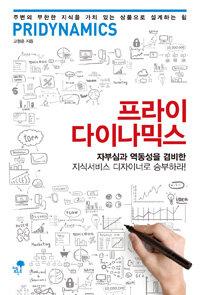 프라이다이나믹스 : 자부심과 역동성을 겸비한 지식서비스 디자이너로 승부하라!