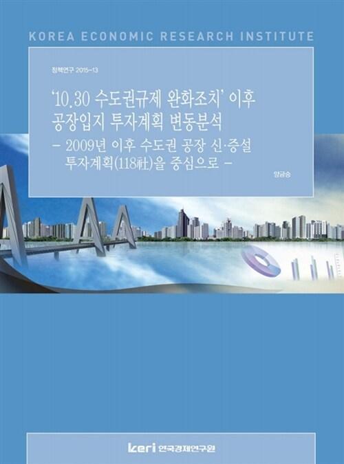 '10.30 수도권규제 완화조치' 이후 공장입지 투자계획 변동분석 : 2009년 이후 수도권 공장 신.증설 투자계획(118社)을 중심으로