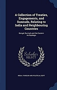 A Collection of Treaties, Engagements, and Sunnuds, Relating to India and Neighbouring Countries: Bengal, Burmah and the Eastern Archipelago (Hardcover)