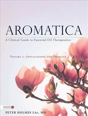 Aromatica Volume 2 : A Clinical Guide to Essential Oil Therapeutics. Applications and Profiles (Hardcover)