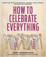 How to Celebrate Everything: Recipes and Rituals for Birthdays, Holidays, Family Dinners, and Every Day in Between: A Cookbook