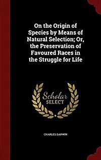 On the Origin of Species by Means of Natural Selection; Or, the Preservation of Favoured Races in the Struggle for Life (Hardcover)