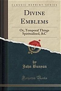 Divine Emblems: Or, Temporal Things Spiritualised, &C (Classic Reprint) (Paperback)